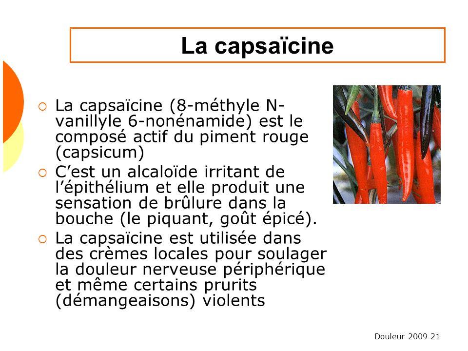 Douleur 2009 21 La capsaïcine (8-méthyle N- vanillyle 6-nonénamide) est le composé actif du piment rouge (capsicum) Cest un alcaloïde irritant de lépi