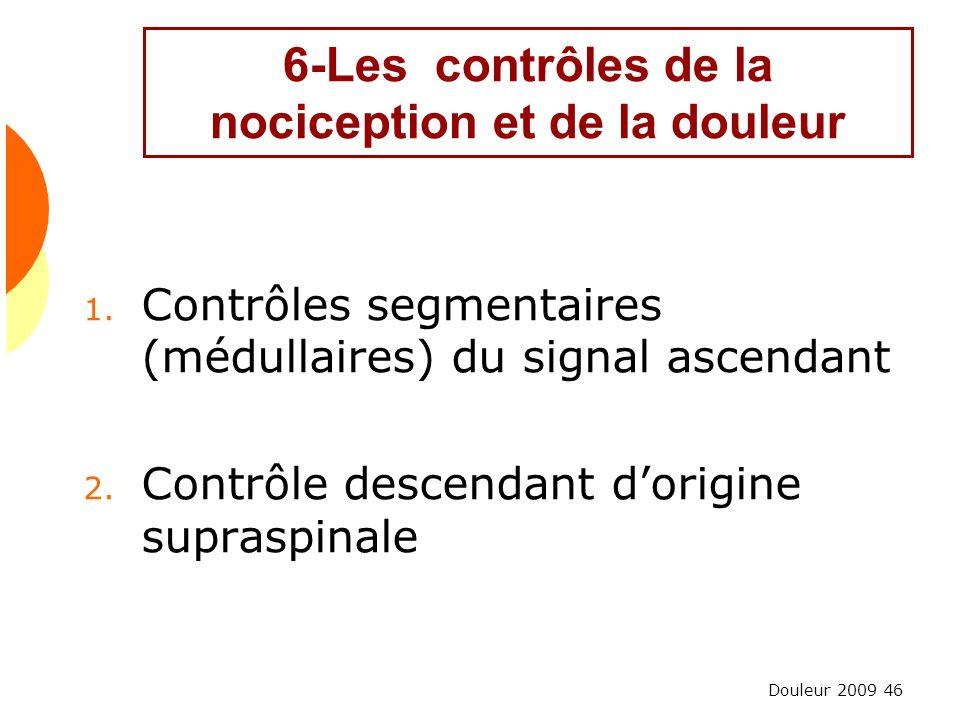 Douleur 2009 46 6-Les contrôles de la nociception et de la douleur 1. Contrôles segmentaires (médullaires) du signal ascendant 2. Contrôle descendant