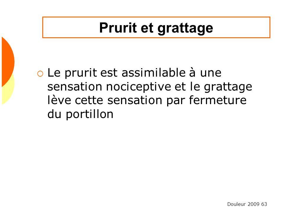 Douleur 2009 63 Prurit et grattage Le prurit est assimilable à une sensation nociceptive et le grattage lève cette sensation par fermeture du portillo