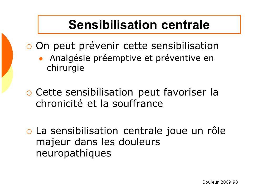 Douleur 2009 98 Sensibilisation centrale On peut prévenir cette sensibilisation Analgésie préemptive et préventive en chirurgie Cette sensibilisation