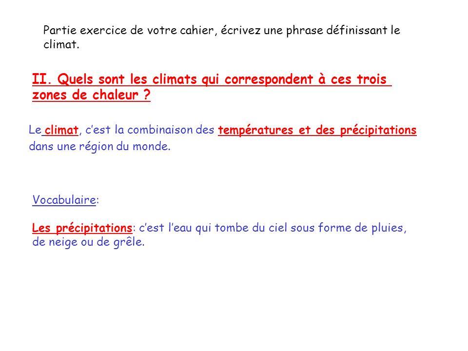 II. Quels sont les climats qui correspondent à ces trois zones de chaleur ? Partie exercice de votre cahier, écrivez une phrase définissant le climat.
