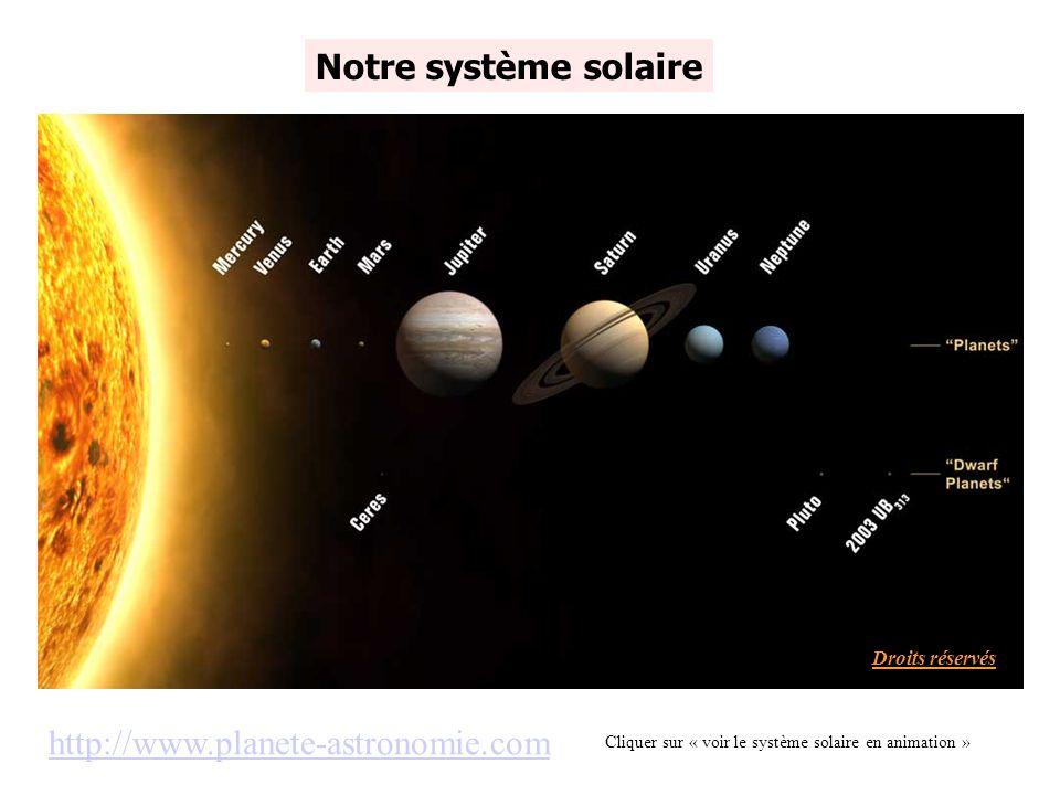 http://www.planete-astronomie.com Notre système solaire Cliquer sur « voir le système solaire en animation » Droits réservés