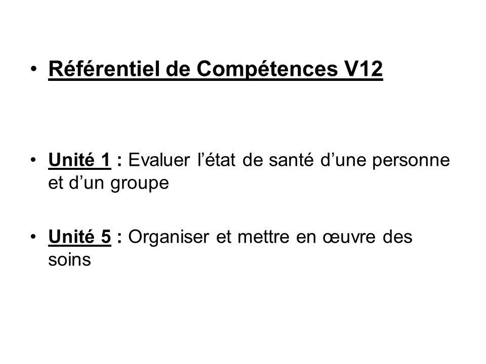 Référentiel de Compétences V12 Unité 1 : Evaluer létat de santé dune personne et dun groupe Unité 5 : Organiser et mettre en œuvre des soins