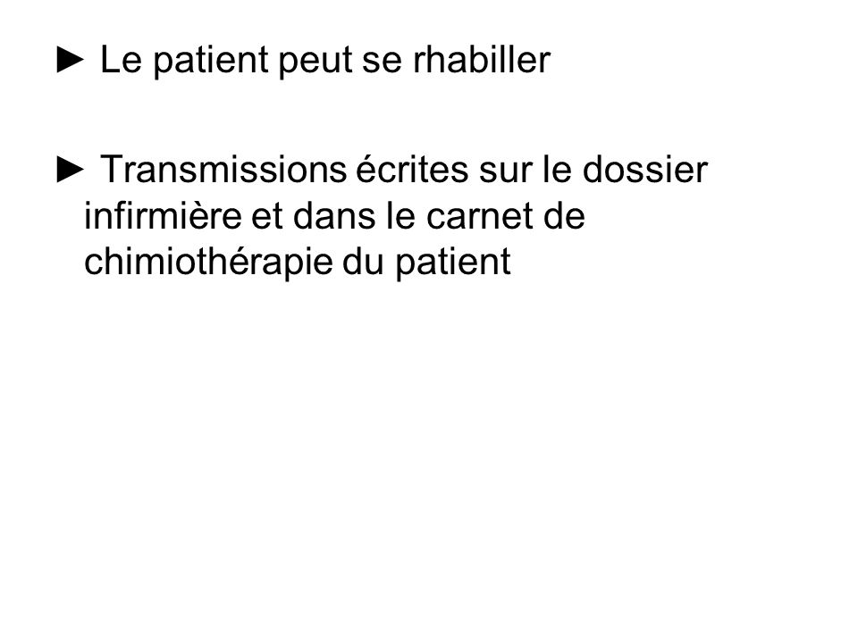 Le patient peut se rhabiller Transmissions écrites sur le dossier infirmière et dans le carnet de chimiothérapie du patient