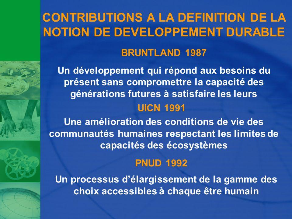 CONTRIBUTIONS A LA DEFINITION DE LA NOTION DE DEVELOPPEMENT DURABLE BRUNTLAND 1987 Un développement qui répond aux besoins du présent sans compromettr