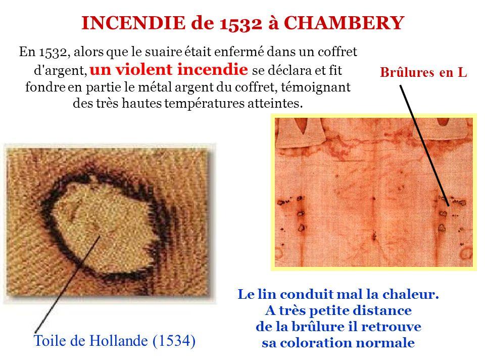 Toile de Hollande (1534) En 1532, alors que le suaire était enfermé dans un coffret d argent, un violent incendie se déclara et fit fondre en partie le métal argent du coffret, témoignant des très hautes températures atteintes.