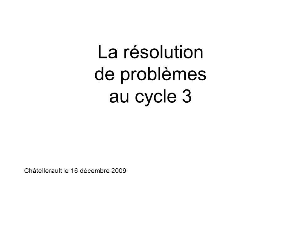 La résolution de problèmes au cycle 3 Châtellerault le 16 décembre 2009