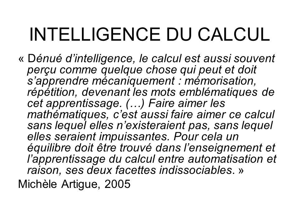 INTELLIGENCE DU CALCUL « Dénué dintelligence, le calcul est aussi souvent perçu comme quelque chose qui peut et doit sapprendre mécaniquement : mémori