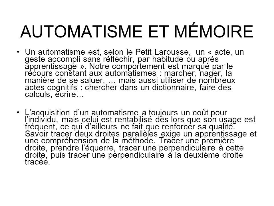 AUTOMATISME ET MÉMOIRE Un automatisme est, selon le Petit Larousse, un « acte, un geste accompli sans réfléchir, par habitude ou après apprentissage »