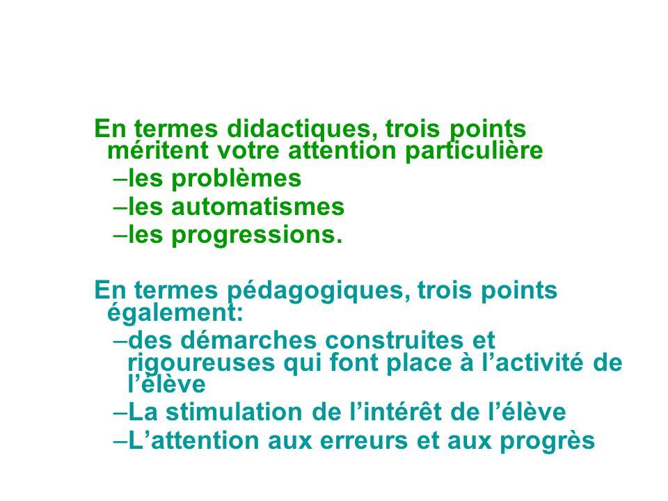 En termes didactiques, trois points méritent votre attention particulière –les problèmes –les automatismes –les progressions. En termes pédagogiques,