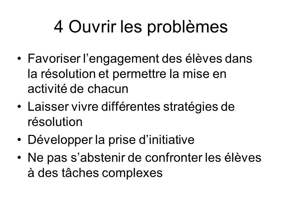 4 Ouvrir les problèmes Favoriser lengagement des élèves dans la résolution et permettre la mise en activité de chacun Laisser vivre différentes straté