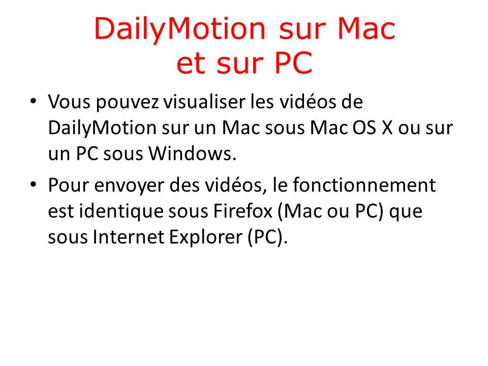 DailyMotion sur Mac et sur PC Vous pouvez visualiser les vidéos de DailyMotion sur un Mac sous Mac OS X ou sur un PC sous Windows.