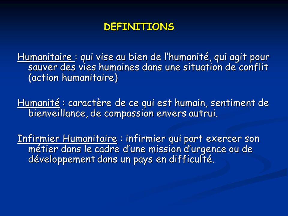 DEFINITIONS Humanitaire : qui vise au bien de lhumanité, qui agit pour sauver des vies humaines dans une situation de conflit (action humanitaire) Humanité : caractère de ce qui est humain, sentiment de bienveillance, de compassion envers autrui.