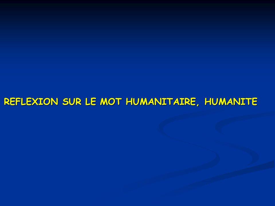 REFLEXION SUR LE MOT HUMANITAIRE, HUMANITE