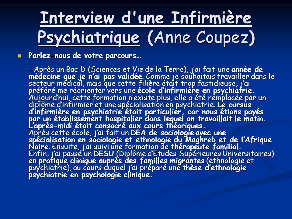 Interview d une Infirmière Psychiatrique (Anne Coupez) Parlez-nous de votre parcours… - Après un Bac D (Sciences et Vie de la Terre), jai fait une année de médecine que je nai pas validée.