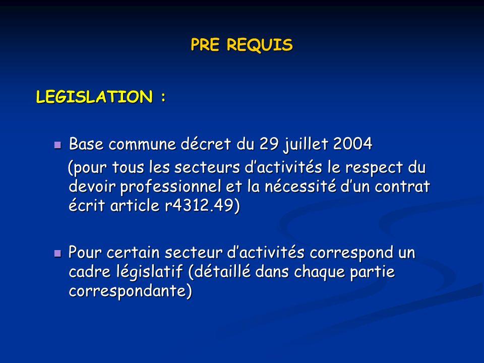 PRE REQUIS LEGISLATION : LEGISLATION : Base commune décret du 29 juillet 2004 Base commune décret du 29 juillet 2004 (pour tous les secteurs dactivités le respect du devoir professionnel et la nécessité dun contrat écrit article r4312.49) (pour tous les secteurs dactivités le respect du devoir professionnel et la nécessité dun contrat écrit article r4312.49) Pour certain secteur dactivités correspond un cadre législatif (détaillé dans chaque partie correspondante) Pour certain secteur dactivités correspond un cadre législatif (détaillé dans chaque partie correspondante)