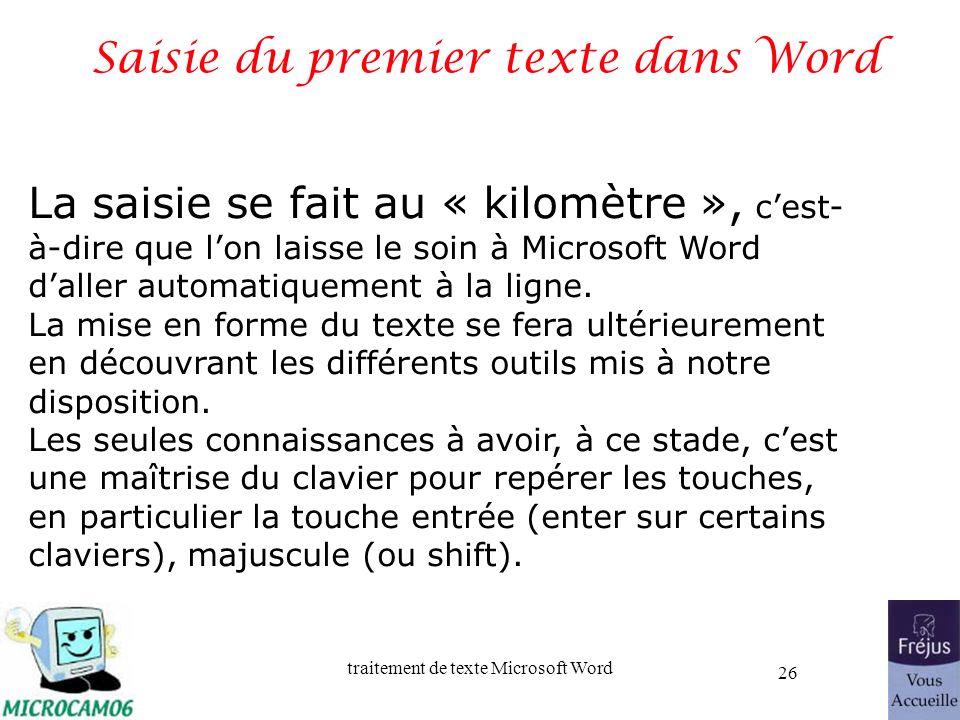 traitement de texte Microsoft Word 26 Saisie du premier texte dans Word La saisie se fait au « kilomètre », cest- à-dire que lon laisse le soin à Micr
