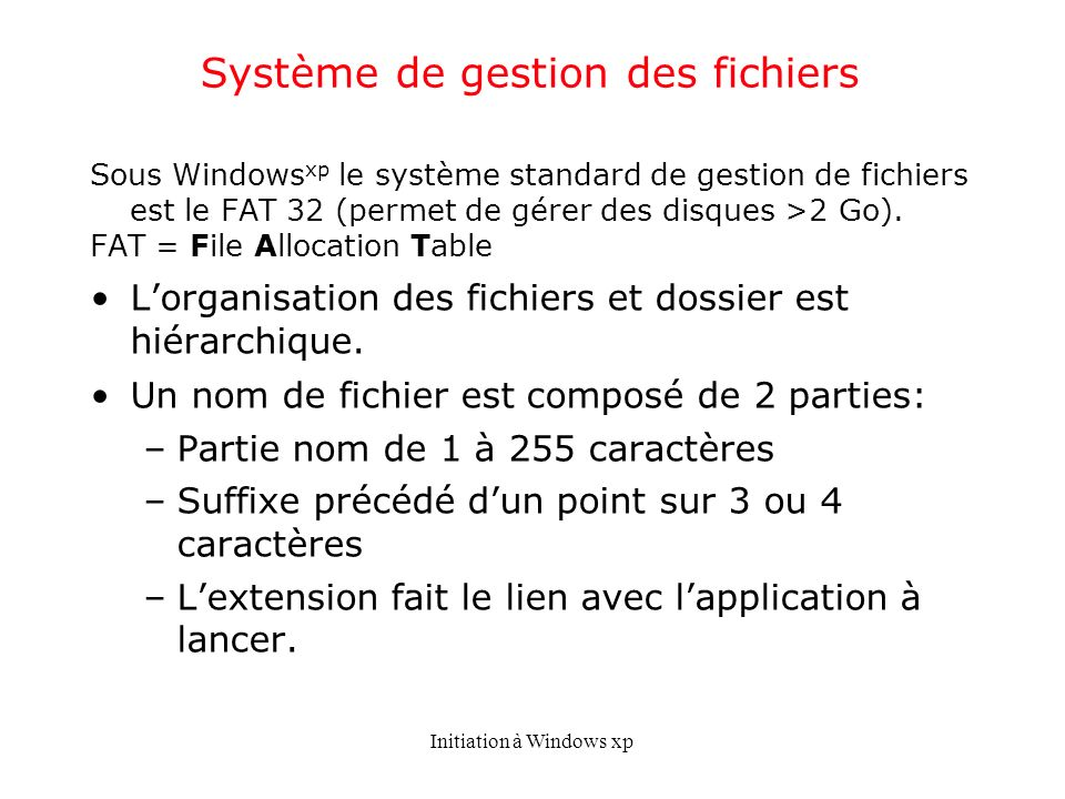 Initiation à Windows xp Système de gestion des fichiers Sous Windows xp le système standard de gestion de fichiers est le FAT 32 (permet de gérer des