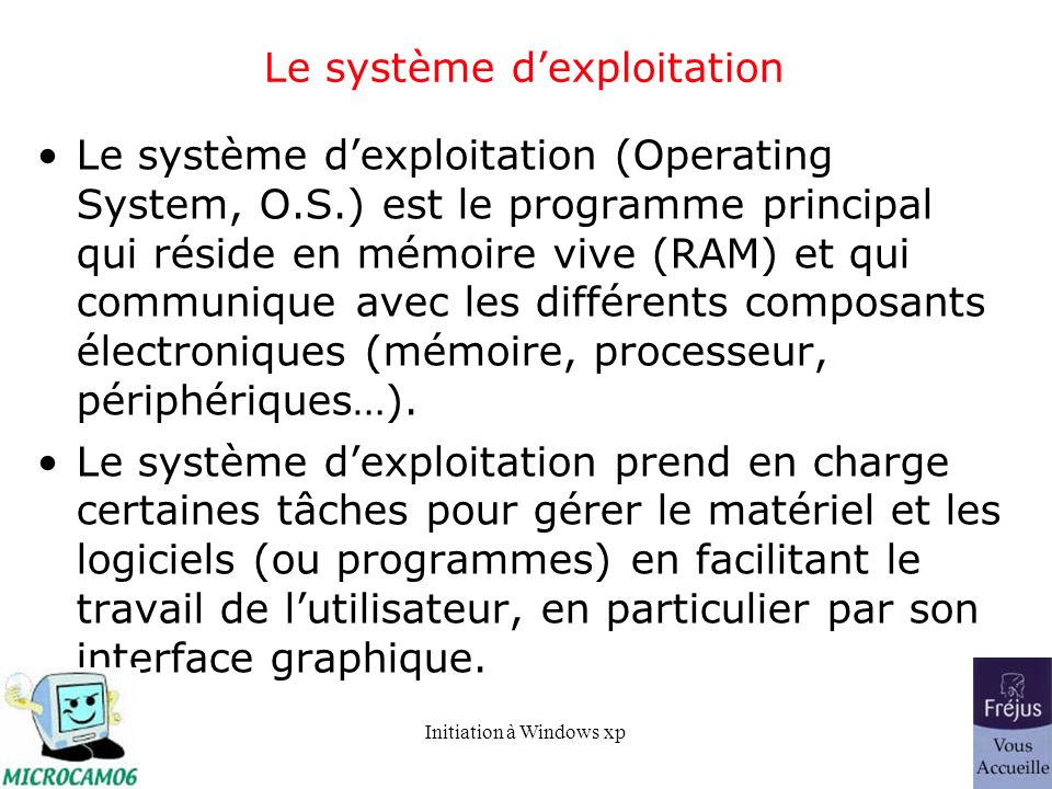 Initiation à Windows xp Le système dexploitation Le système dexploitation (Operating System, O.S.) est le programme principal qui réside en mémoire vi