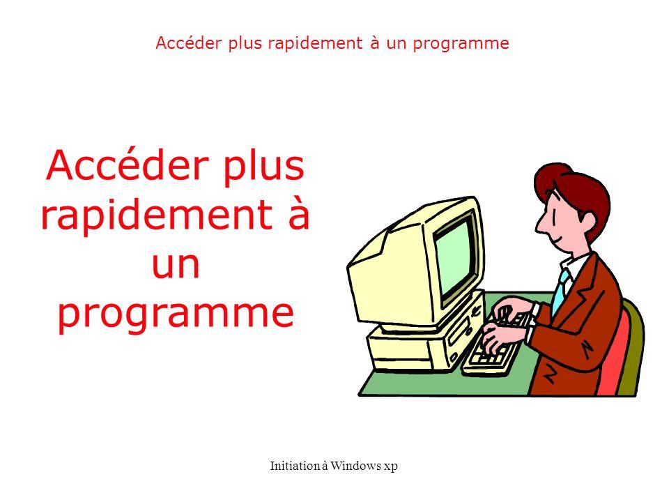 Initiation à Windows xp Accéder plus rapidement à un programme