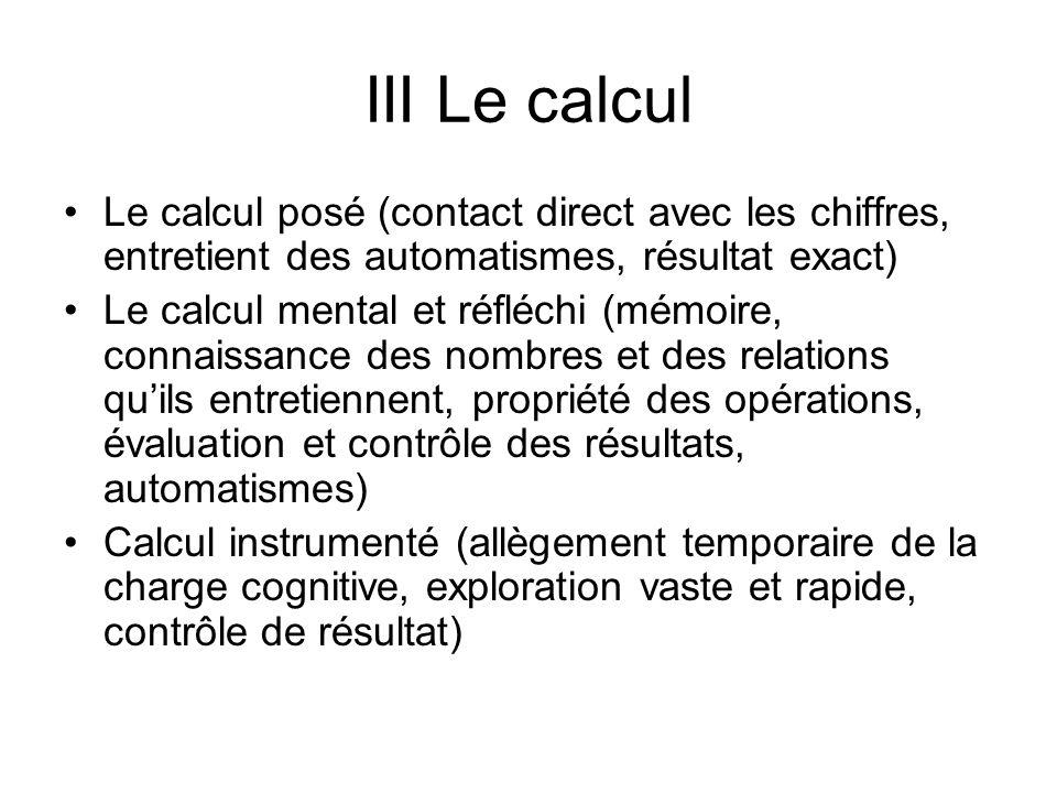 III Le calcul Le calcul posé (contact direct avec les chiffres, entretient des automatismes, résultat exact) Le calcul mental et réfléchi (mémoire, co