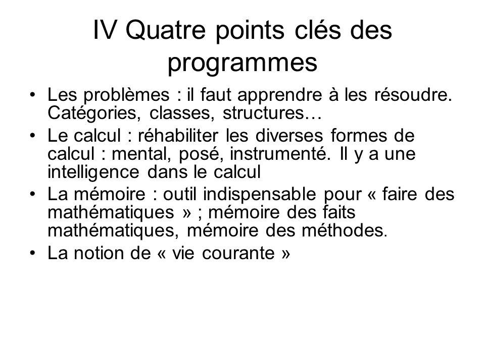 IV Quatre points clés des programmes Les problèmes : il faut apprendre à les résoudre. Catégories, classes, structures… Le calcul : réhabiliter les di