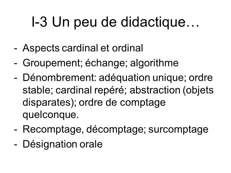 I-3 Un peu de didactique… -Aspects cardinal et ordinal -Groupement; échange; algorithme -Dénombrement: adéquation unique; ordre stable; cardinal repér