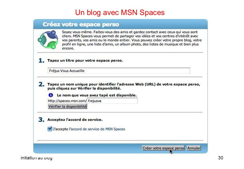 initiation au blog29 Un blog avec MSN Spaces Vous pouvez ensuite créer votre espace personnel pour le blog. Ladresse du blog sera ici http://spaces.ms