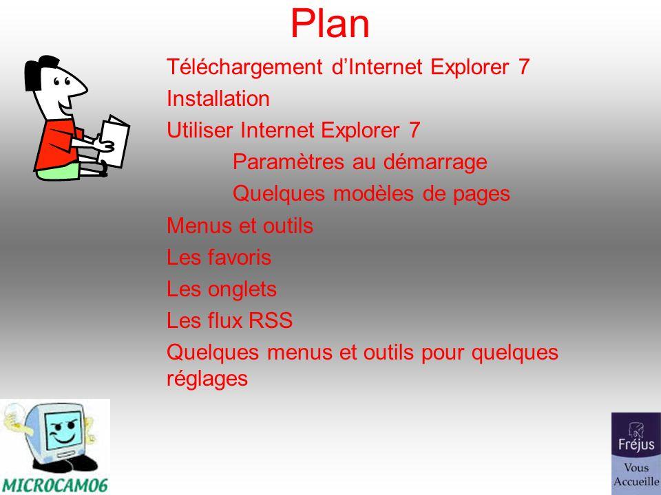 Plan Téléchargement dInternet Explorer 7 Installation Utiliser Internet Explorer 7 Paramètres au démarrage Quelques modèles de pages Menus et outils Les favoris Les onglets Les flux RSS Quelques menus et outils pour quelques réglages