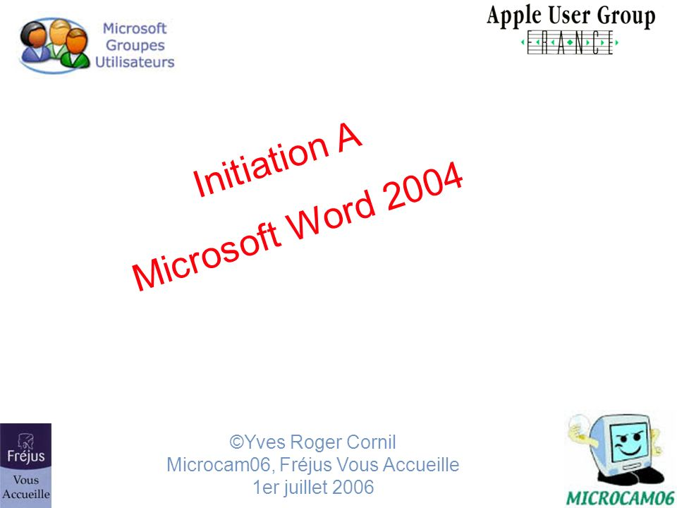 Initiation A Microsoft Word 2004 ©Yves Roger Cornil Microcam06, Fréjus Vous Accueille 1er juillet 2006