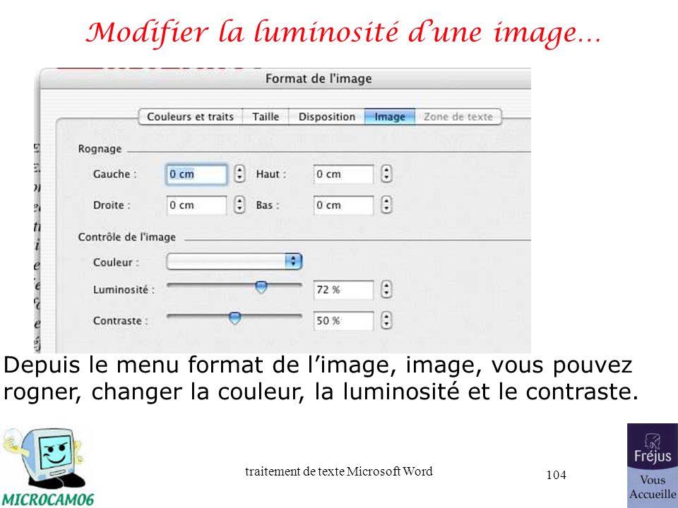 traitement de texte Microsoft Word 104 Modifier la luminosité dune image… Depuis le menu format de limage, image, vous pouvez rogner, changer la coule