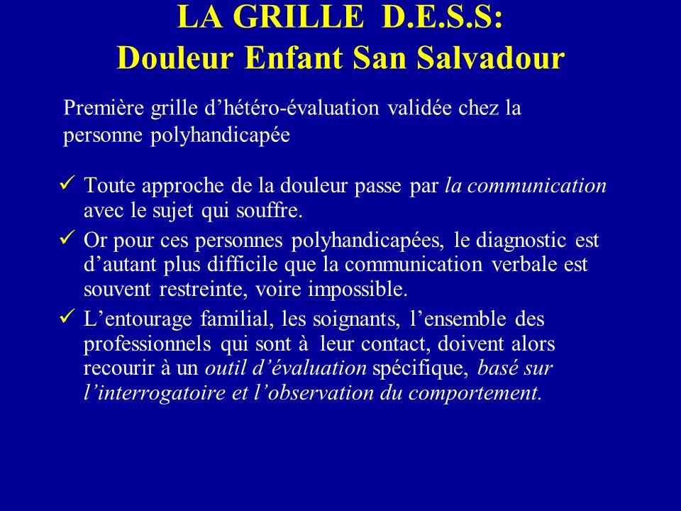 LA GRILLE D.E.S.S Lutilisation de la grille D.E.S.S comprend 2 volets : un dossier de base en dehors des situations douloureuses, caractérise la personne polyhandicapée : la diversité des handicaps, leur expressivité, les modalités dexpression et de relation.