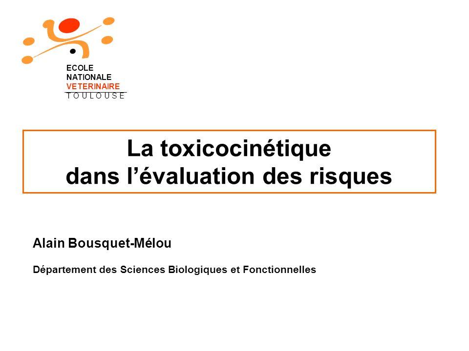 La toxicocinétique dans lévaluation des risques Alain Bousquet-Mélou Département des Sciences Biologiques et Fonctionnelles ECOLE NATIONALE VETERINAIR