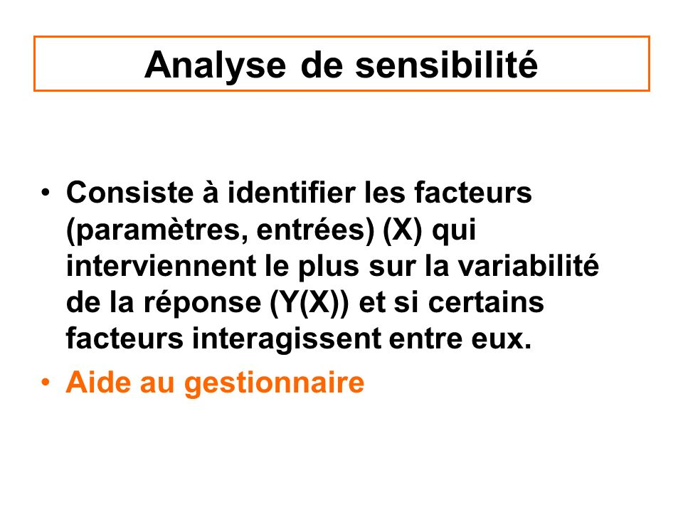 Analyse de sensibilité Consiste à identifier les facteurs (paramètres, entrées) (X) qui interviennent le plus sur la variabilité de la réponse (Y(X))