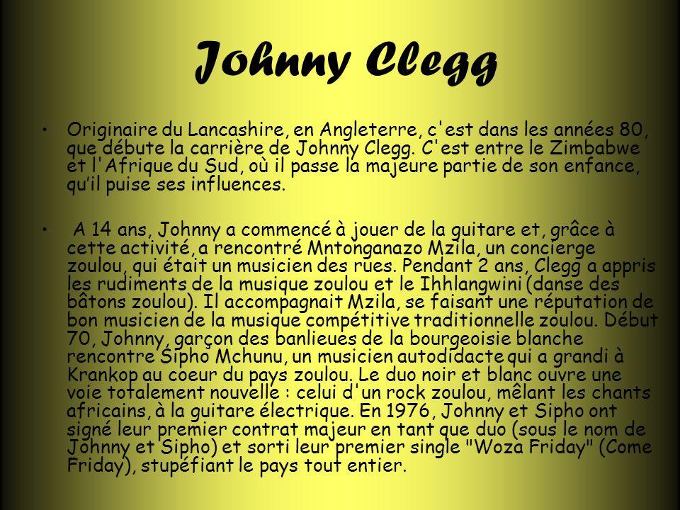 Johnny Clegg Originaire du Lancashire, en Angleterre, c'est dans les années 80, que débute la carrière de Johnny Clegg. C'est entre le Zimbabwe et l'A