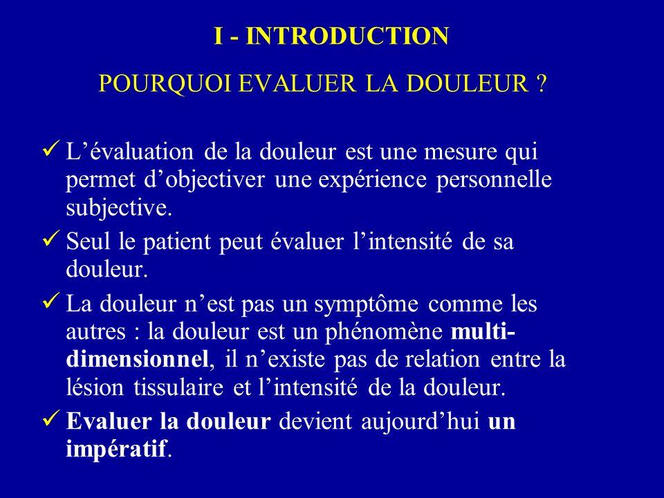 I - INTRODUCTION POURQUOI EVALUER LA DOULEUR ? Lévaluation de la douleur est une mesure qui permet dobjectiver une expérience personnelle subjective.