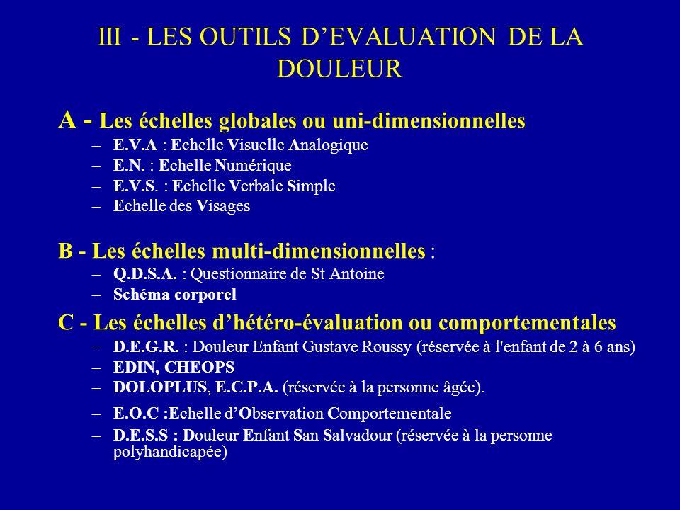 III - LES OUTILS DEVALUATION DE LA DOULEUR A - Les échelles globales ou uni-dimensionnelles –E.V.A : Echelle Visuelle Analogique –E.N. : Echelle Numér
