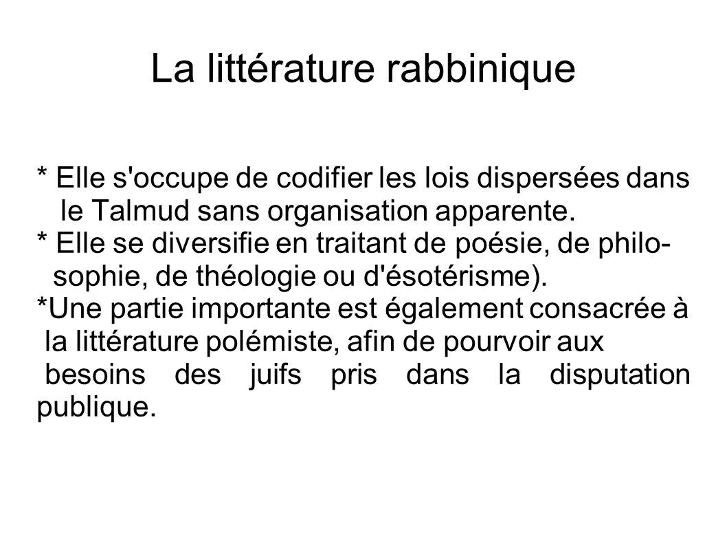 La littérature rabbinique * Elle s'occupe de codifier les lois dispersées dans le Talmud sans organisation apparente. * Elle se diversifie en traitant