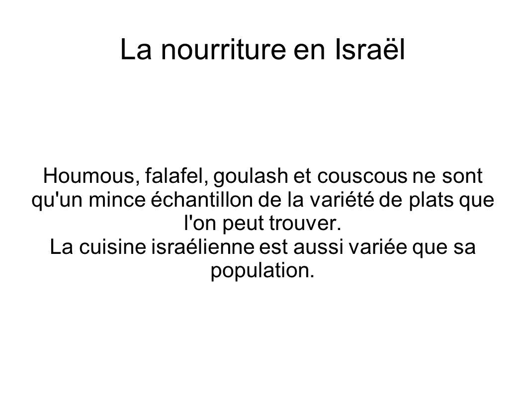 La nourriture en Israël Houmous, falafel, goulash et couscous ne sont qu'un mince échantillon de la variété de plats que l'on peut trouver. La cuisine