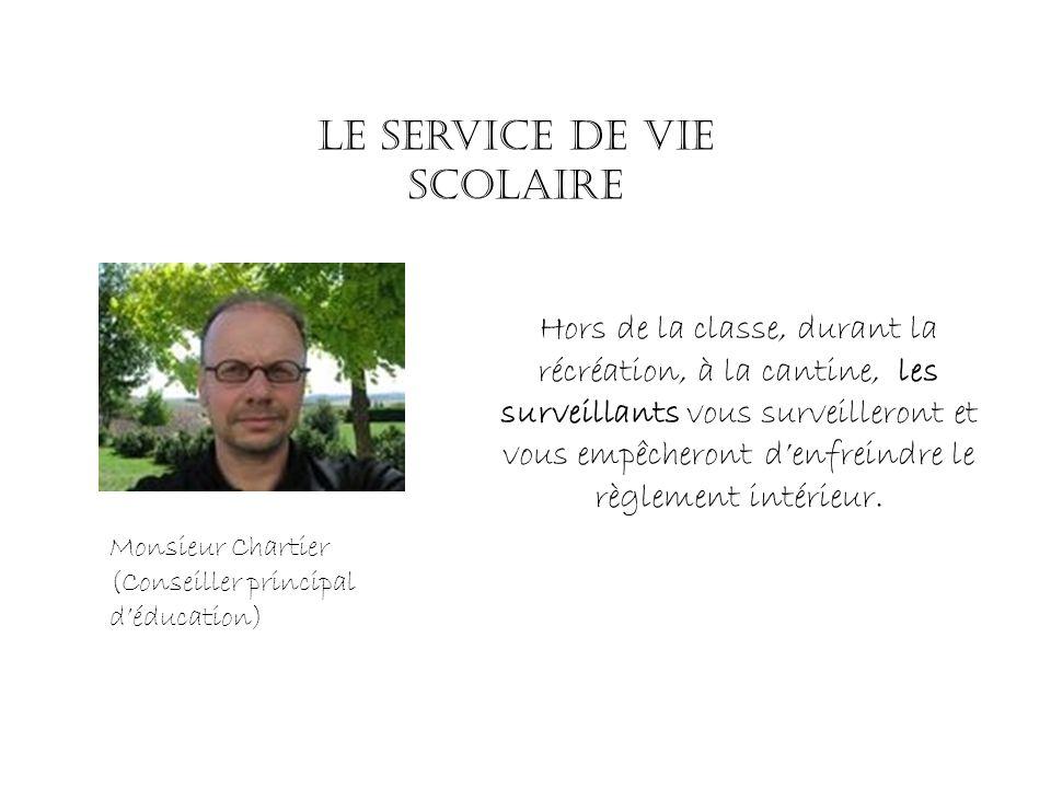 Monsieur Chartier (Conseiller principal déducation) Le service de vie scolaire Hors de la classe, durant la récréation, à la cantine, les surveillants