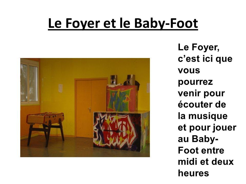 Le Foyer et le Baby-Foot Le Foyer, cest ici que vous pourrez venir pour écouter de la musique et pour jouer au Baby- Foot entre midi et deux heures
