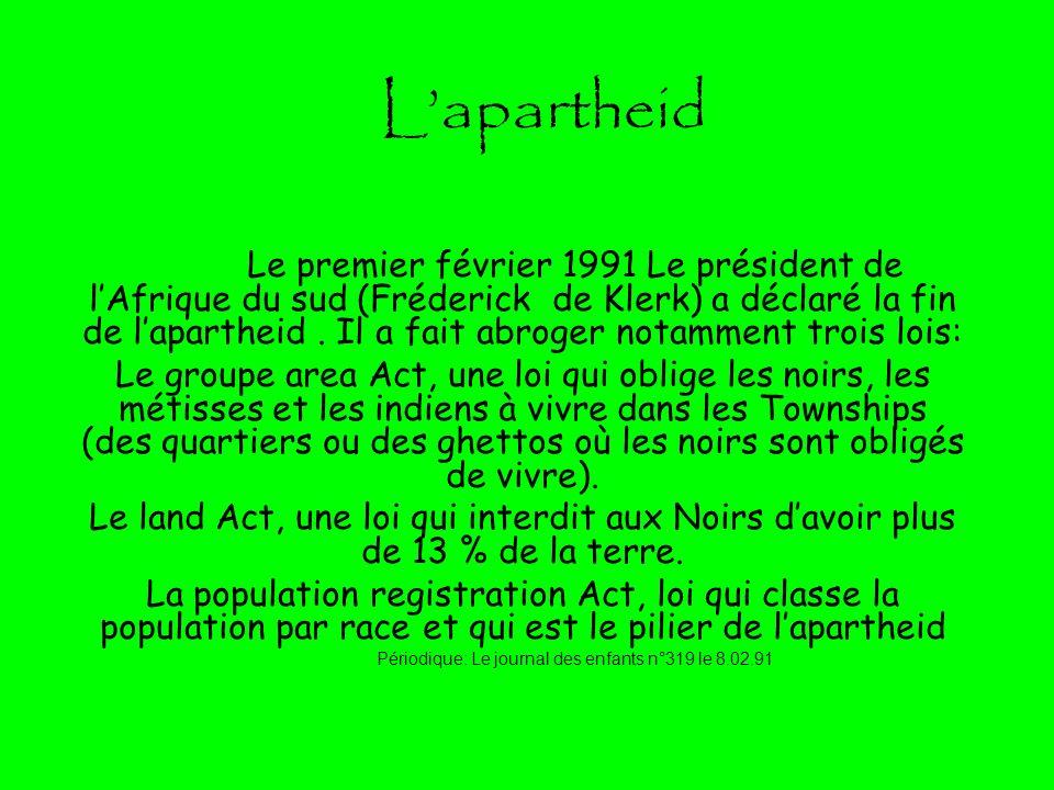 Lapartheid Le premier février 1991 Le président de lAfrique du sud (Fréderick de Klerk) a déclaré la fin de lapartheid. Il a fait abroger notamment tr