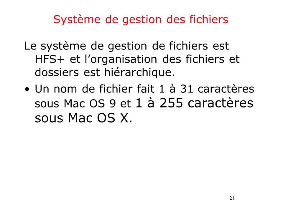 21 Système de gestion des fichiers Le système de gestion de fichiers est HFS+ et lorganisation des fichiers et dossiers est hiérarchique. Un nom de fi