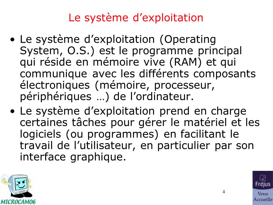 4 Le système dexploitation Le système dexploitation (Operating System, O.S.) est le programme principal qui réside en mémoire vive (RAM) et qui commun