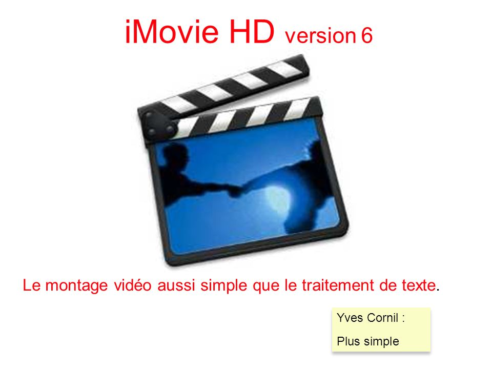 78 iMovie HD version 6 Le montage vidéo aussi simple que le traitement de texte. Yves Cornil : Plus simple Yves Cornil : Plus simple