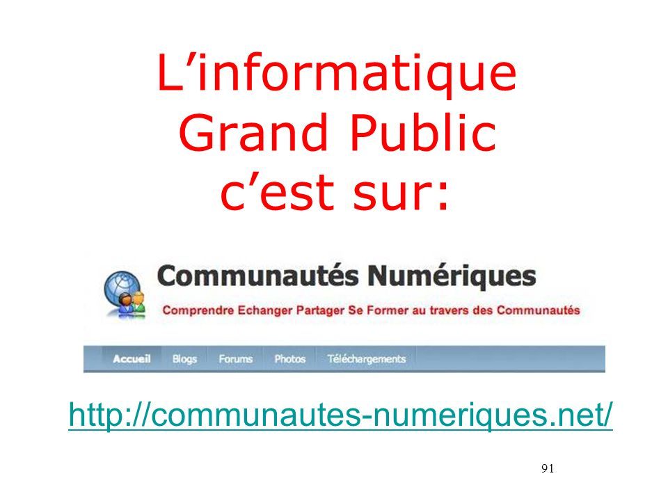 91 Linformatique Grand Public cest sur: http://communautes-numeriques.net/