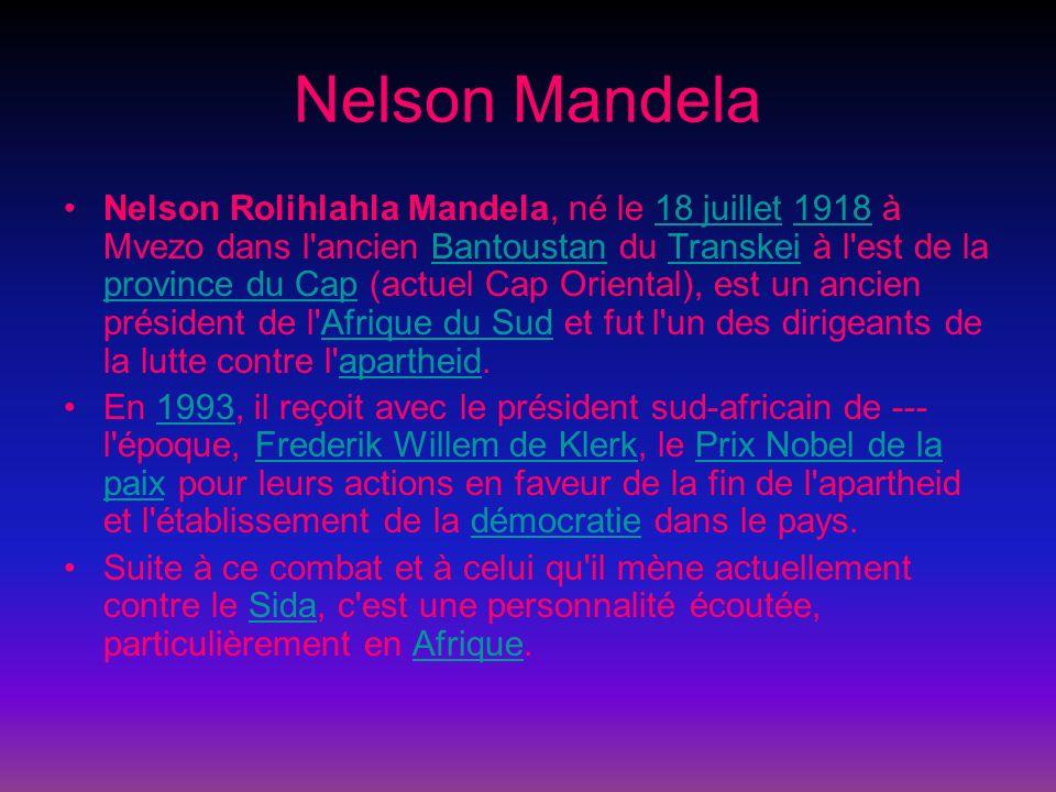 Nelson Mandela Nelson Rolihlahla Mandela, né le 18 juillet 1918 à Mvezo dans l ancien Bantoustan du Transkei à l est de la province du Cap (actuel Cap Oriental), est un ancien président de l Afrique du Sud et fut l un des dirigeants de la lutte contre l apartheid.18 juillet1918BantoustanTranskei province du CapAfrique du Sudapartheid En 1993, il reçoit avec le président sud-africain de --- l époque, Frederik Willem de Klerk, le Prix Nobel de la paix pour leurs actions en faveur de la fin de l apartheid et l établissement de la démocratie dans le pays.1993Frederik Willem de KlerkPrix Nobel de la paixdémocratie Suite à ce combat et à celui qu il mène actuellement contre le Sida, c est une personnalité écoutée, particulièrement en Afrique.SidaAfrique