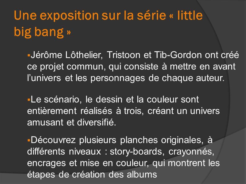 Une exposition sur la série « little big bang » Jérôme Lôthelier, Tristoon et Tib-Gordon ont créé ce projet commun, qui consiste à mettre en avant lunivers et les personnages de chaque auteur.