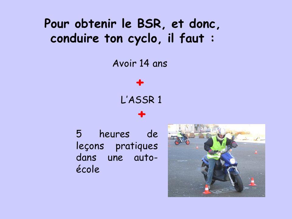 Pour obtenir le BSR, et donc, conduire ton cyclo, il faut : LASSR 1 + 5 heures de leçons pratiques dans une auto- école Avoir 14 ans +