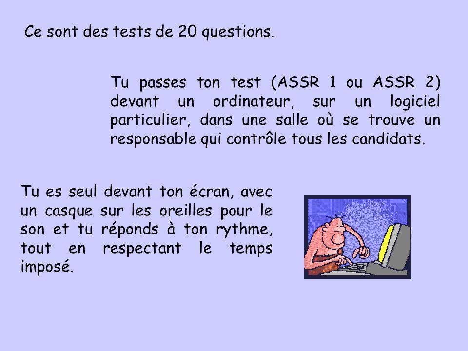 Ce sont des tests de 20 questions. Tu passes ton test (ASSR 1 ou ASSR 2) devant un ordinateur, sur un logiciel particulier, dans une salle où se trouv